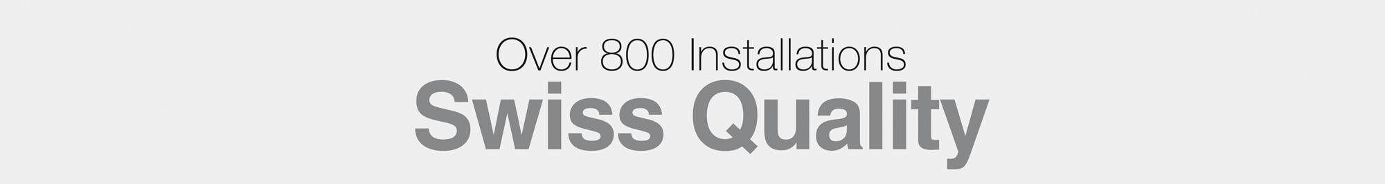 Over 800 Installations - Swiss Quality
